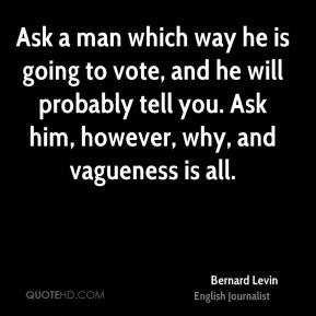 Bernard Levin - Ask a man which way he is going to vote, and he will probably tell you. Ask him, however, why, and vagueness is all.