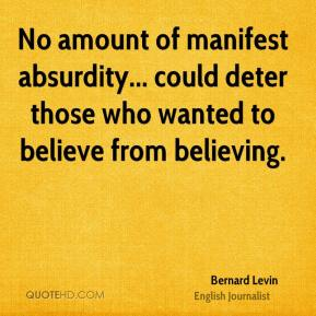 Bernard Levin - No amount of manifest absurdity... could deter those who wanted to believe from believing.