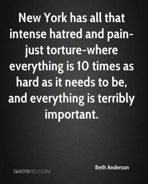 Beth Anderson - New York has all that intense hatred and pain-just torture-where everything is 10 times as hard as it needs to be, and everything is terribly important.