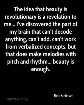 Beth Anderson - The idea that beauty is revolutionary is a revelation to me... I've discovered the part of my brain that can't decode anything, can't add, can't work from verbalized concepts, but that does make melodies with pitch and rhythm... beauty is enough.