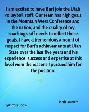 Beth Launiere - I am excited to have Burt join the Utah volleyball staff. Our team has high goals in the Mountain West Conference and the nation, and the quality of my coaching staff needs to reflect these goals. I have a tremendous amount of respect for Burt's achievements at Utah State over the last five years and his experience, success and expertise at this level were the reasons I pursued him for the position.