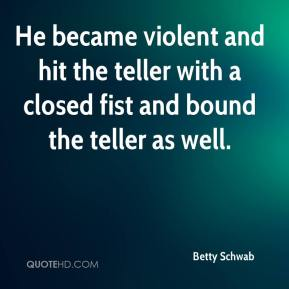 He became violent and hit the teller with a closed fist and bound the teller as well.