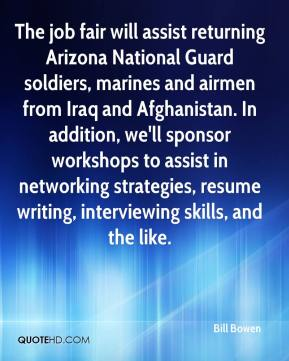 Bill Bowen - The job fair will assist returning Arizona National Guard soldiers, marines and airmen from Iraq and Afghanistan. In addition, we'll sponsor workshops to assist in networking strategies, resume writing, interviewing skills, and the like.