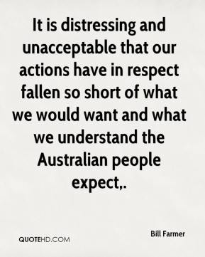 Bill Farmer - It is distressing and unacceptable that our actions have in respect fallen so short of what we would want and what we understand the Australian people expect.