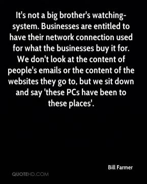Bill Farmer - It's not a big brother's watching-system. Businesses are entitled to have their network connection used for what the businesses buy it for. We don't look at the content of people's emails or the content of the websites they go to, but we sit down and say 'these PCs have been to these places'.