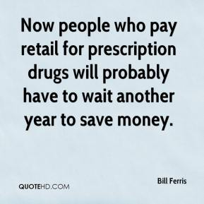 Bill Ferris - Now people who pay retail for prescription drugs will probably have to wait another year to save money.
