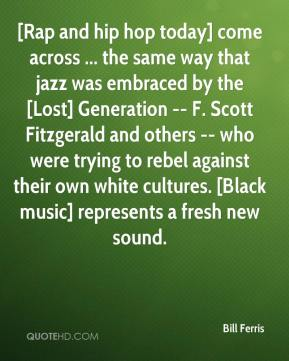 Bill Ferris - [Rap and hip hop today] come across ... the same way that jazz was embraced by the [Lost] Generation -- F. Scott Fitzgerald and others -- who were trying to rebel against their own white cultures. [Black music] represents a fresh new sound.