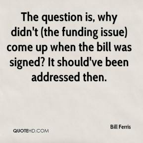 Bill Ferris - The question is, why didn't (the funding issue) come up when the bill was signed? It should've been addressed then.