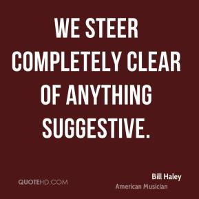 Bill Haley - We steer completely clear of anything suggestive.