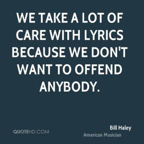 Bill Haley - We take a lot of care with lyrics because we don't want to offend anybody.