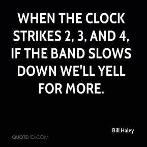 Bill Haley - When the clock strikes 2, 3, and 4, if the band slows down we'll yell for more.