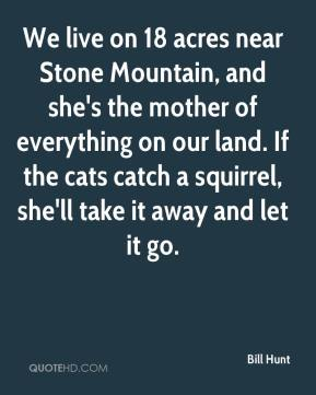 We live on 18 acres near Stone Mountain, and she's the mother of everything on our land. If the cats catch a squirrel, she'll take it away and let it go.