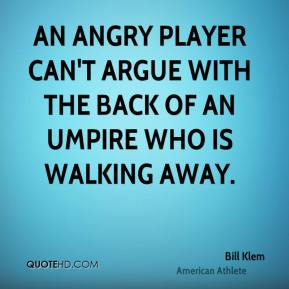 An angry player can't argue with the back of an umpire who is walking away.