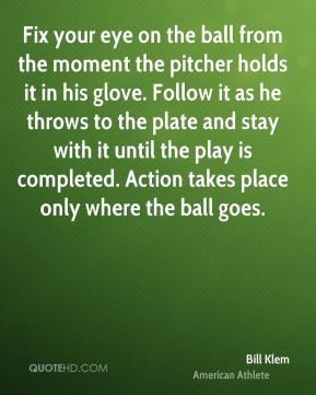 Bill Klem - Fix your eye on the ball from the moment the pitcher holds it in his glove. Follow it as he throws to the plate and stay with it until the play is completed. Action takes place only where the ball goes.