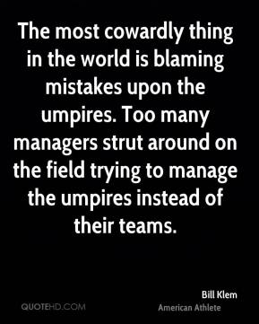 Bill Klem - The most cowardly thing in the world is blaming mistakes upon the umpires. Too many managers strut around on the field trying to manage the umpires instead of their teams.