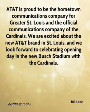 Bill Lane - AT&T is proud to be the hometown communications company for Greater St. Louis and the official communications company of the Cardinals. We are excited about the new AT&T brand in St. Louis, and we look forward to celebrating opening day in the new Busch Stadium with the Cardinals.