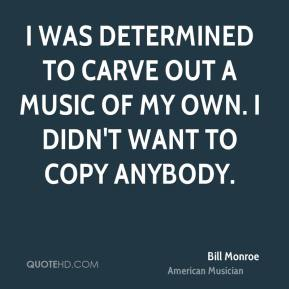 Bill Monroe - I was determined to carve out a music of my own. I didn't want to copy anybody.