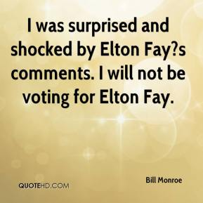 Bill Monroe - I was surprised and shocked by Elton Fay?s comments. I will not be voting for Elton Fay.