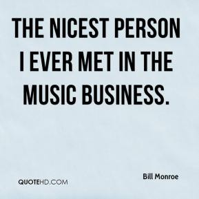 Bill Monroe - The nicest person I ever met in the music business.
