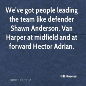 Bill Moseley - We've got people leading the team like defender Shawn Anderson, Van Harper at midfield and at forward Hector Adrian.