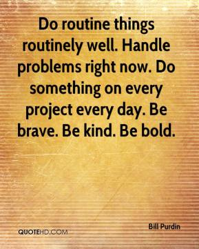 Bill Purdin - Do routine things routinely well. Handle problems right now. Do something on every project every day. Be brave. Be kind. Be bold.