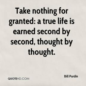 Bill Purdin - Take nothing for granted: a true life is earned second by second, thought by thought.