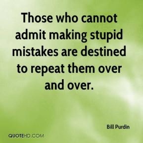 Bill Purdin - Those who cannot admit making stupid mistakes are destined to repeat them over and over.