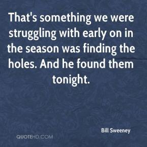 Bill Sweeney - That's something we were struggling with early on in the season was finding the holes. And he found them tonight.