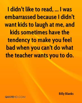 Billy Blanks - I didn't like to read, ... I was embarrassed because I didn't want kids to laugh at me, and kids sometimes have the tendency to make you feel bad when you can't do what the teacher wants you to do.