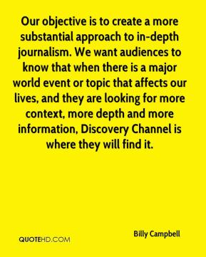 Billy Campbell - Our objective is to create a more substantial approach to in-depth journalism. We want audiences to know that when there is a major world event or topic that affects our lives, and they are looking for more context, more depth and more information, Discovery Channel is where they will find it.