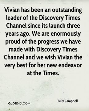 Billy Campbell - Vivian has been an outstanding leader of the Discovery Times Channel since its launch three years ago. We are enormously proud of the progress we have made with Discovery Times Channel and we wish Vivian the very best for her new endeavor at the Times.