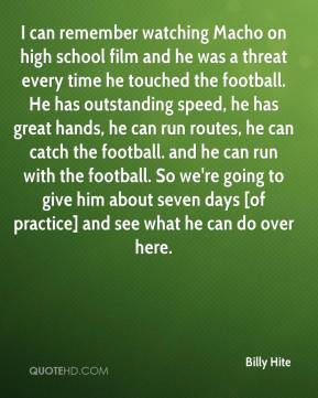 Billy Hite - I can remember watching Macho on high school film and he was a threat every time he touched the football. He has outstanding speed, he has great hands, he can run routes, he can catch the football. and he can run with the football. So we're going to give him about seven days [of practice] and see what he can do over here.