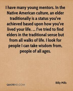 Billy Mills - I have many young mentors. In the Native American culture, an elder traditionally is a status you've achieved based upon how you've lived your life. ... I've tried to find elders in the traditional sense but from all walks of life. I look for people I can take wisdom from, people of all ages.