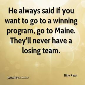 Billy Ryan - He always said if you want to go to a winning program, go to Maine. They'll never have a losing team.