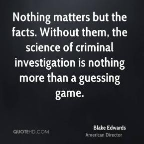 Nothing matters but the facts. Without them, the science of criminal investigation is nothing more than a guessing game.