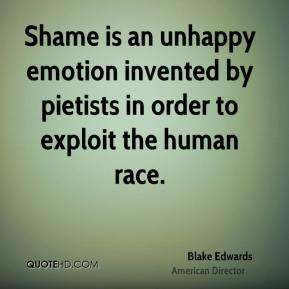 Blake Edwards - Shame is an unhappy emotion invented by pietists in order to exploit the human race.