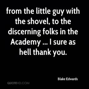 Blake Edwards - from the little guy with the shovel, to the discerning folks in the Academy ... I sure as hell thank you.