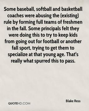 Blake Ress - Some baseball, softball and basketball coaches were abusing the (existing) rule by forming full teams of freshmen in the fall. Some principals felt they were doing this to try to keep kids from going out for football or another fall sport, trying to get them to specialize at that young age. That's really what spurred this to pass.