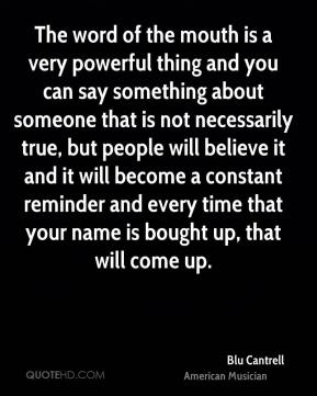 Blu Cantrell - The word of the mouth is a very powerful thing and you can say something about someone that is not necessarily true, but people will believe it and it will become a constant reminder and every time that your name is bought up, that will come up.