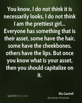 Blu Cantrell - You know, I do not think it is necessarily looks, I do not think I am the prettiest girl... Everyone has something that is their asset, some have the hair, some have the cheekbones, others have the lips. But once you know what is your asset, then you should capitalize on it.