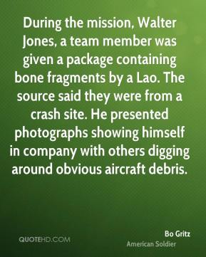 Bo Gritz - During the mission, Walter Jones, a team member was given a package containing bone fragments by a Lao. The source said they were from a crash site. He presented photographs showing himself in company with others digging around obvious aircraft debris.