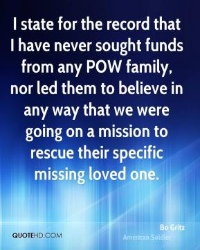 Bo Gritz - I state for the record that I have never sought funds from any POW family, nor led them to believe in any way that we were going on a mission to rescue their specific missing loved one.