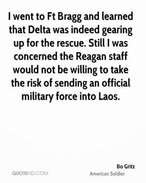 Bo Gritz - I went to Ft Bragg and learned that Delta was indeed gearing up for the rescue. Still I was concerned the Reagan staff would not be willing to take the risk of sending an official military force into Laos.