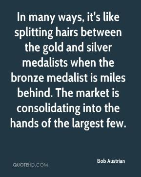 Bob Austrian - In many ways, it's like splitting hairs between the gold and silver medalists when the bronze medalist is miles behind. The market is consolidating into the hands of the largest few.