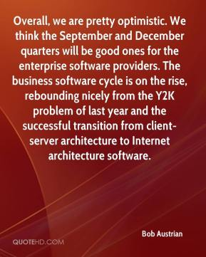Overall, we are pretty optimistic. We think the September and December quarters will be good ones for the enterprise software providers. The business software cycle is on the rise, rebounding nicely from the Y2K problem of last year and the successful transition from client-server architecture to Internet architecture software.