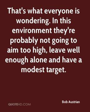 That's what everyone is wondering. In this environment they're probably not going to aim too high, leave well enough alone and have a modest target.