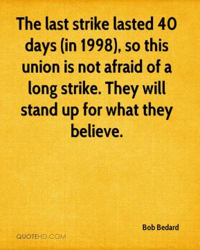Bob Bedard - The last strike lasted 40 days (in 1998), so this union is not afraid of a long strike. They will stand up for what they believe.