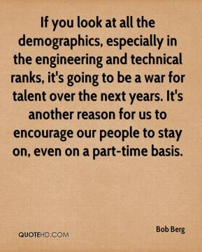 If you look at all the demographics, especially in the engineering and technical ranks, it's going to be a war for talent over the next years. It's another reason for us to encourage our people to stay on, even on a part-time basis.