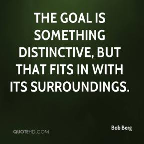 Bob Berg - The goal is something distinctive, but that fits in with its surroundings.