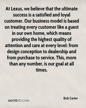 Bob Carter - At Lexus, we believe that the ultimate success is a satisfied and loyal customer. Our business model is based on treating every customer like a guest in our own home, which means providing the highest quality of attention and care at every level: from design conception to dealership and from purchase to service. This, more than any number, is our goal at all times.
